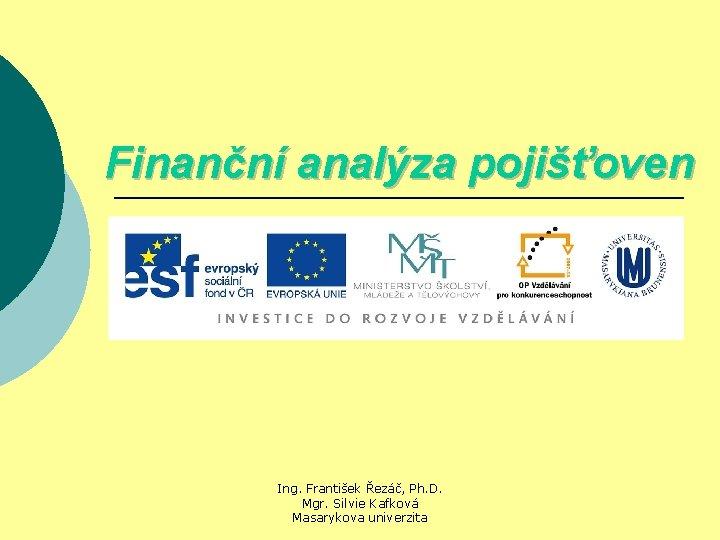 Finanční analýza pojišťoven Ing. František Řezáč, Ph. D. Mgr. Silvie Kafková Masarykova univerzita