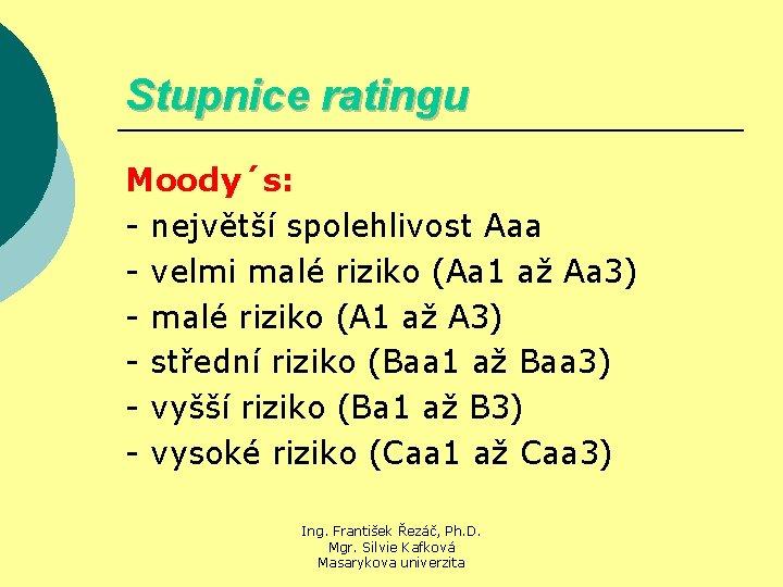Stupnice ratingu Moody´s: - největší spolehlivost Aaa - velmi malé riziko (Aa 1 až