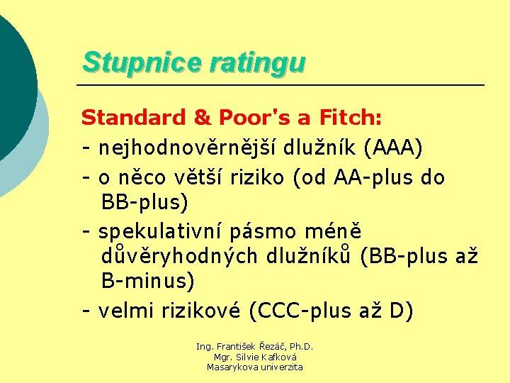 Stupnice ratingu Standard & Poor's a Fitch: - nejhodnověrnější dlužník (AAA) - o něco