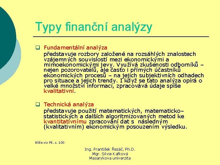 Typy finanční analýzy q Fundamentální analýza představuje rozbory založené na rozsáhlých znalostech vzájemných souvislostí