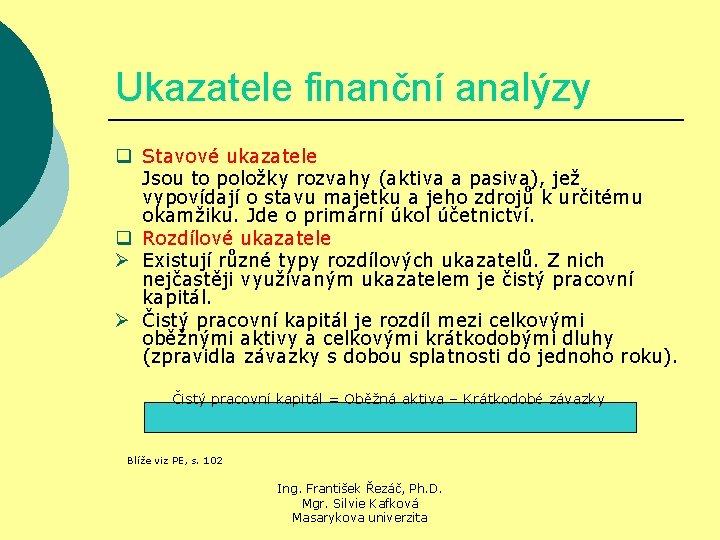 Ukazatele finanční analýzy q Stavové ukazatele Jsou to položky rozvahy (aktiva a pasiva), jež