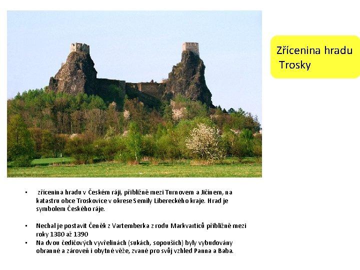 Zřícenina hradu Trosky • zřícenina hradu v Českém ráji, přibližně mezi Turnovem a Jičínem,