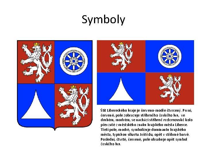 Symboly Štít Libereckého kraje je červeno-modře čtvrcený. První, červené, pole zobrazuje stříbrného českého lva,