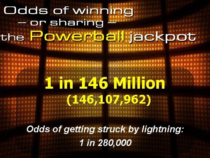 1 in 146 Million (146, 107, 962) Odds of getting struck by lightning: 1