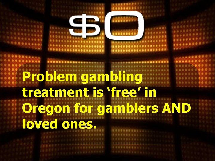 Problem gambling treatment is 'free' in Oregon for gamblers AND loved ones.