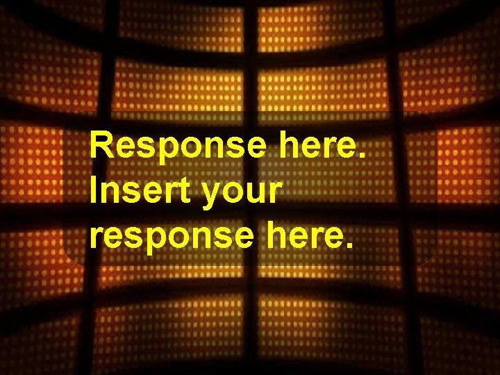 Response here. Insert your response here.