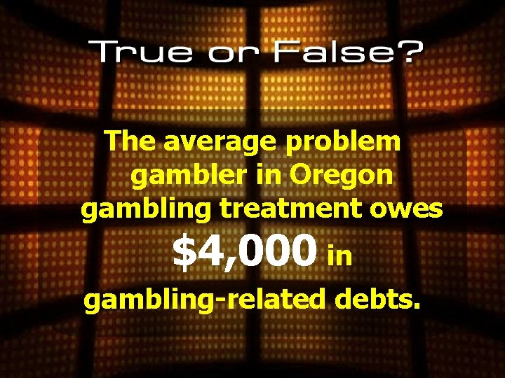 The average problem gambler in Oregon gambling treatment owes $4, 000 in gambling-related debts.