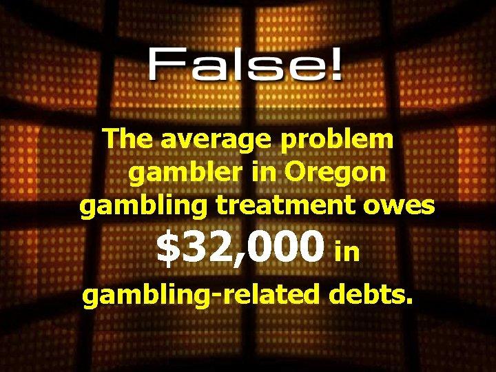 The average problem gambler in Oregon gambling treatment owes $32, 000 in gambling-related debts.