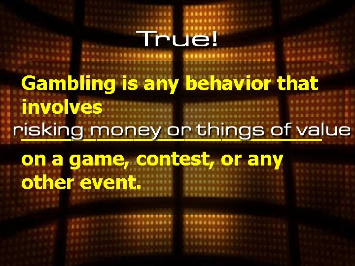 Gambling is any behavior that involves ____________ on a game, contest, or any other