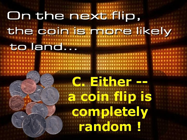 C. Either -a coin flip is completely random !