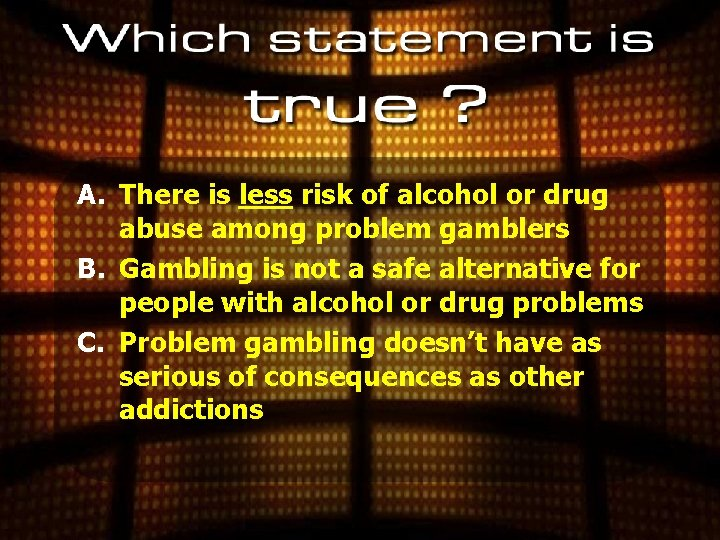 A. There is less risk of alcohol or drug abuse among problem gamblers B.