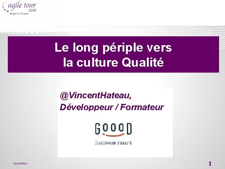 Le long périple vers la culture Qualité @Vincent. Hateau, Développeur / Formateur 01/12/2015 1