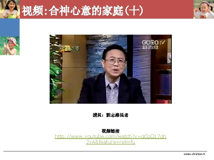 视频: 合神心意的家庭(十) 講員:劉志雄長老 视频链接 http: //www. youtube. com/watch? v=q. Cp. Q 17 gh 2