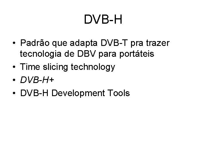 DVB-H • Padrão que adapta DVB-T pra trazer tecnologia de DBV para portáteis •