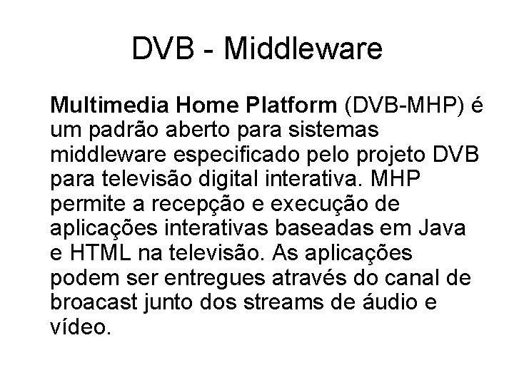 DVB - Middleware Multimedia Home Platform (DVB-MHP) é um padrão aberto para sistemas middleware