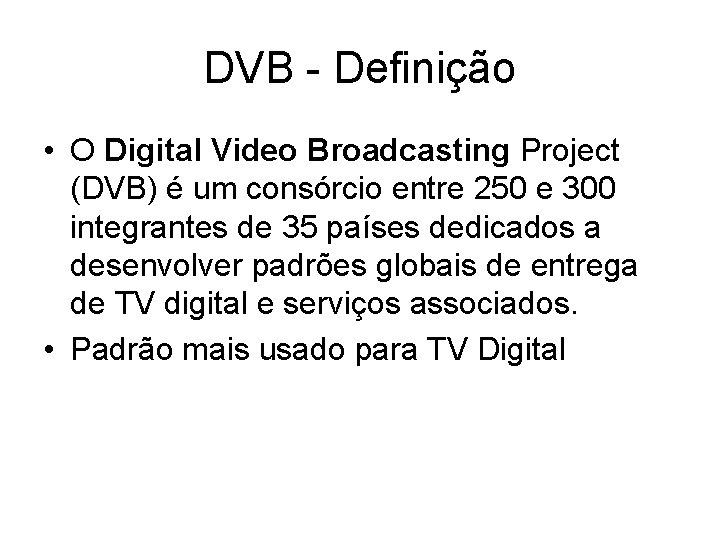 DVB - Definição • O Digital Video Broadcasting Project (DVB) é um consórcio entre
