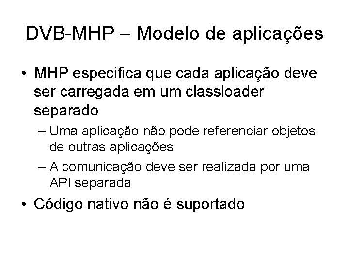 DVB-MHP – Modelo de aplicações • MHP especifica que cada aplicação deve ser carregada