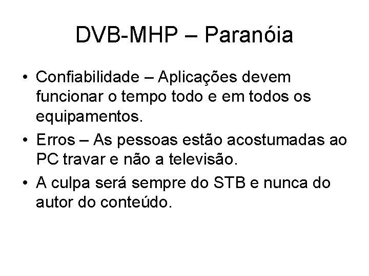 DVB-MHP – Paranóia • Confiabilidade – Aplicações devem funcionar o tempo todo e em
