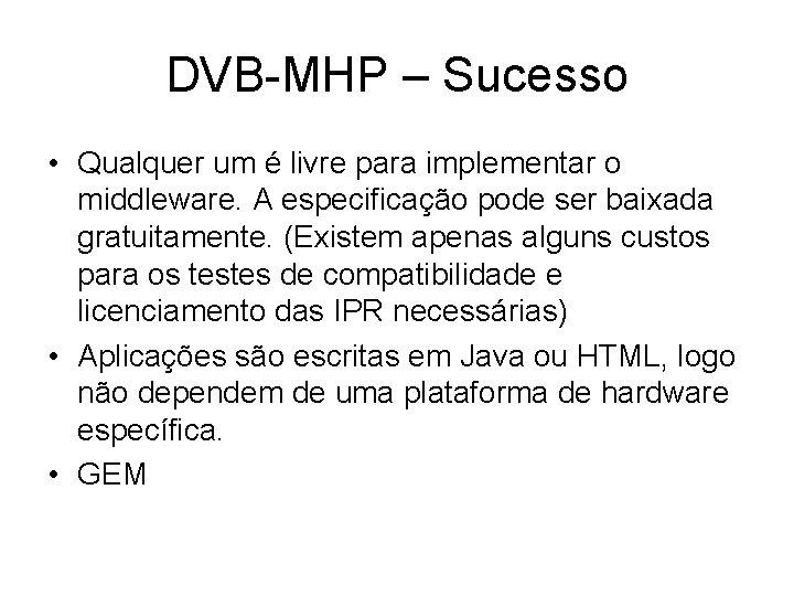 DVB-MHP – Sucesso • Qualquer um é livre para implementar o middleware. A especificação