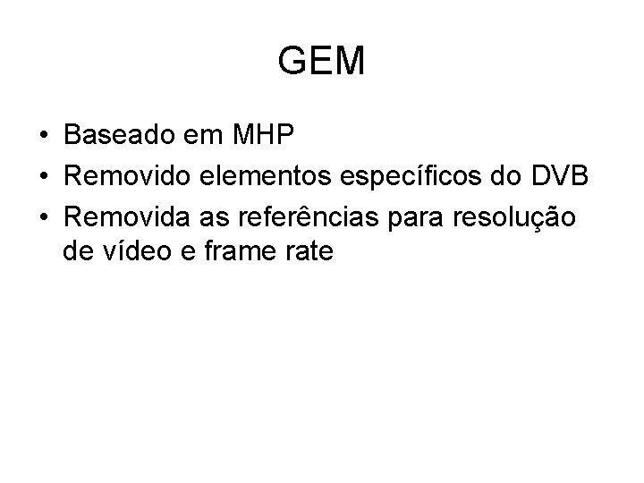 GEM • Baseado em MHP • Removido elementos específicos do DVB • Removida as