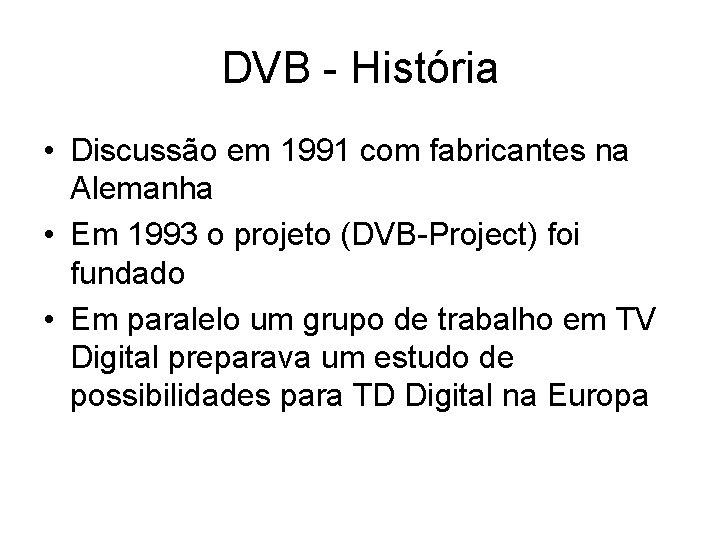 DVB - História • Discussão em 1991 com fabricantes na Alemanha • Em 1993