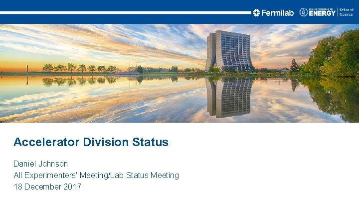 Accelerator Division Status Daniel Johnson All Experimenters' Meeting/Lab Status Meeting 18 December 2017