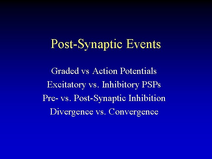 Post-Synaptic Events Graded vs Action Potentials Excitatory vs. Inhibitory PSPs Pre- vs. Post-Synaptic Inhibition