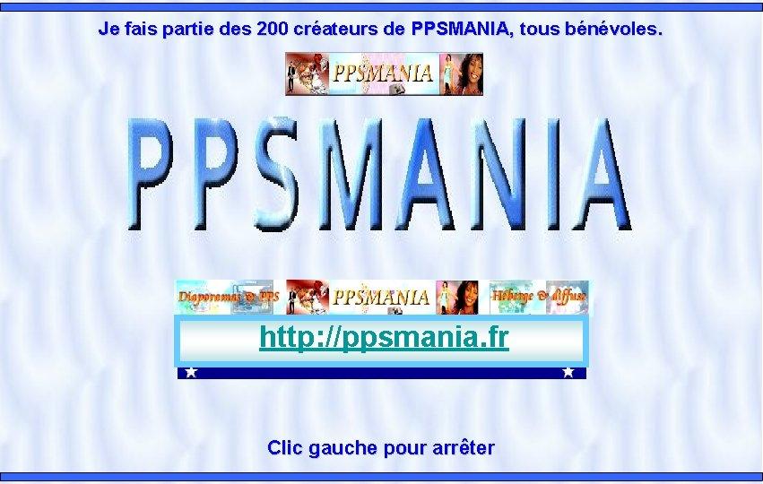 Je fais partie des 200 créateurs de PPSMANIA, tous bénévoles. http: //ppsmania. fr Clic