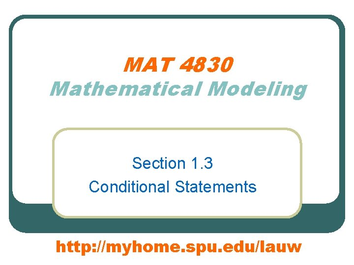 MAT 4830 Mathematical Modeling Section 1. 3 Conditional Statements http: //myhome. spu. edu/lauw