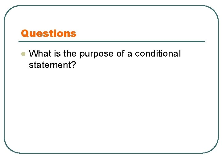 Questions l What is the purpose of a conditional statement?