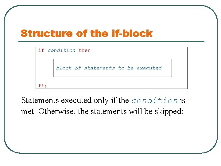 Structure of the if-block Statements executed only if the condition is met. Otherwise, the