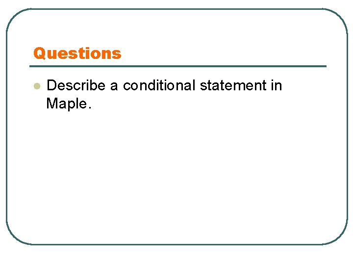 Questions l Describe a conditional statement in Maple.