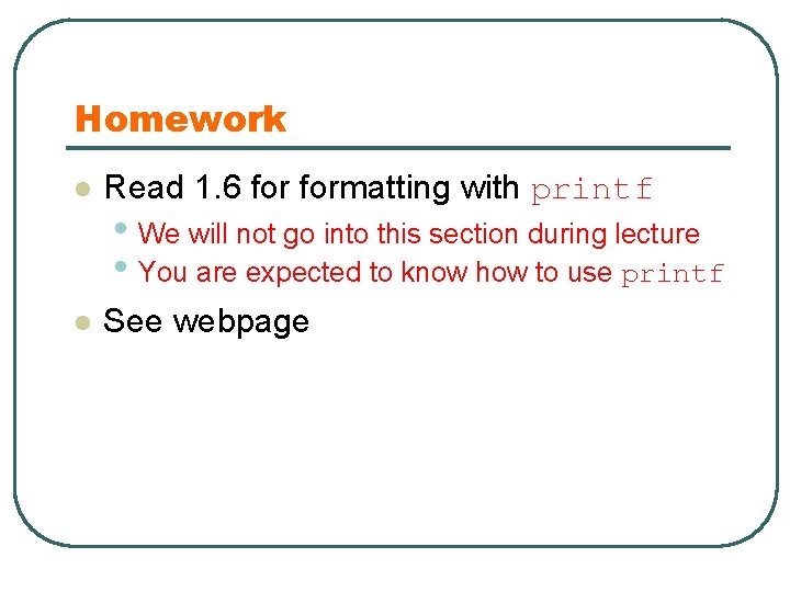 Homework l Read 1. 6 formatting with printf • We will not go into
