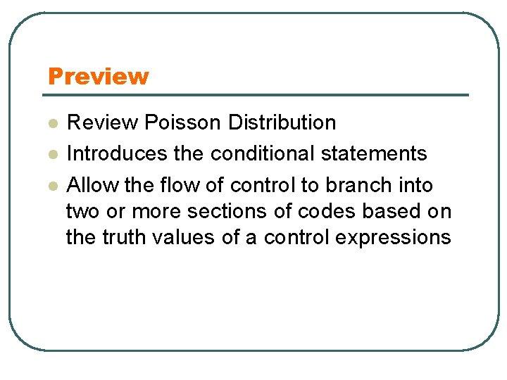 Preview l l l Review Poisson Distribution Introduces the conditional statements Allow the flow