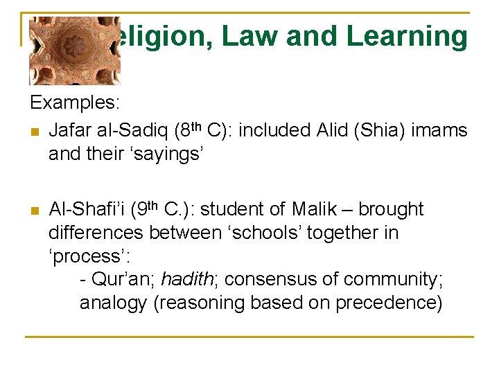 Religion, Law and Learning Examples: n Jafar al-Sadiq (8 th C): included Alid (Shia)