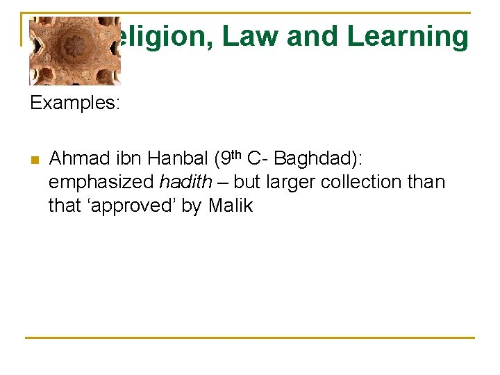 Religion, Law and Learning Examples: n Ahmad ibn Hanbal (9 th C- Baghdad): emphasized