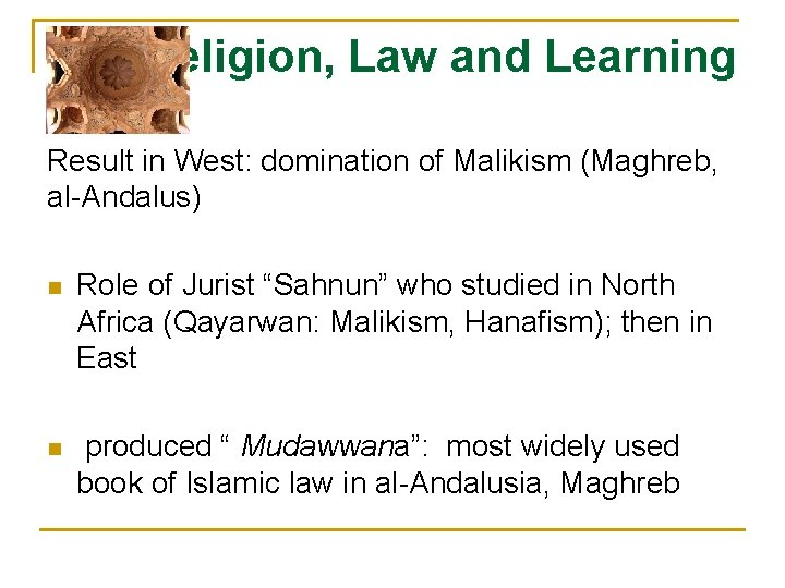 Religion, Law and Learning Result in West: domination of Malikism (Maghreb, al-Andalus) n Role