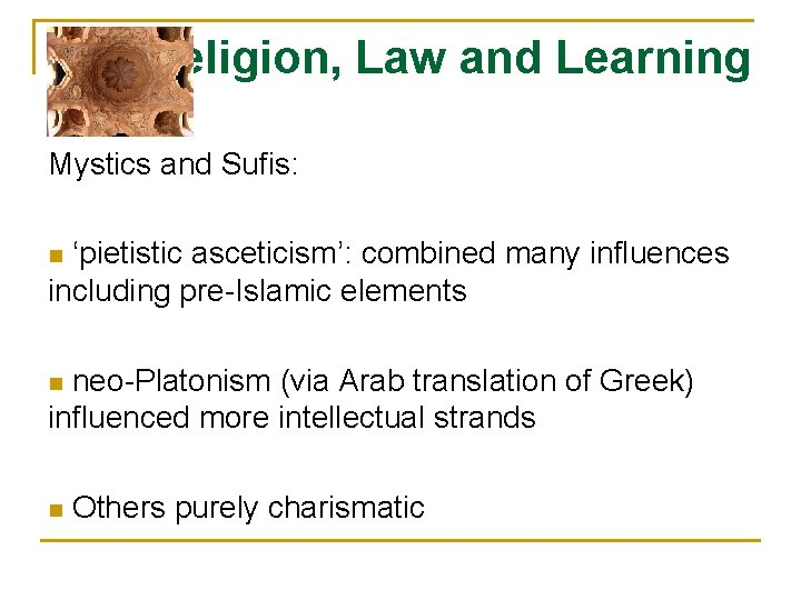 Religion, Law and Learning Mystics and Sufis: 'pietistic asceticism': combined many influences including pre-Islamic