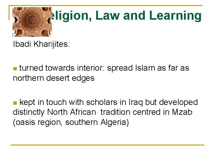 Religion, Law and Learning Ibadi Kharijites: turned towards interior: spread Islam as far as