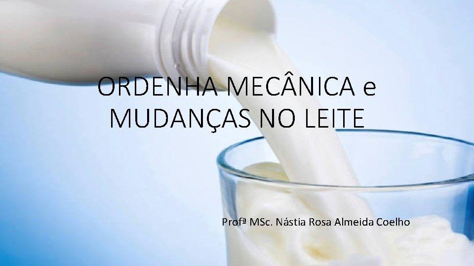 ORDENHA MEC NICA e MUDANÇAS NO LEITE Profª MSc. Nástia Rosa Almeida Coelho