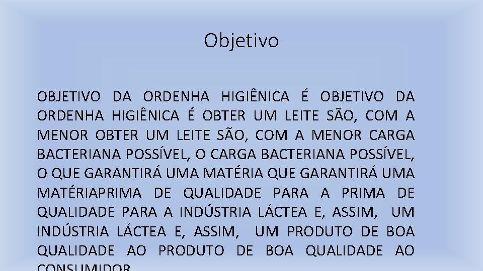 Objetivo OBJETIVO DA ORDENHA HIGIÊNICA É OBTER UM LEITE SÃO, COM A MENOR CARGA