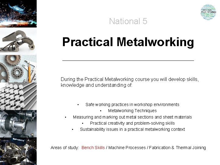 National 5 Practical Metalworking During the Practical Metalworking course you will develop skills, knowledge