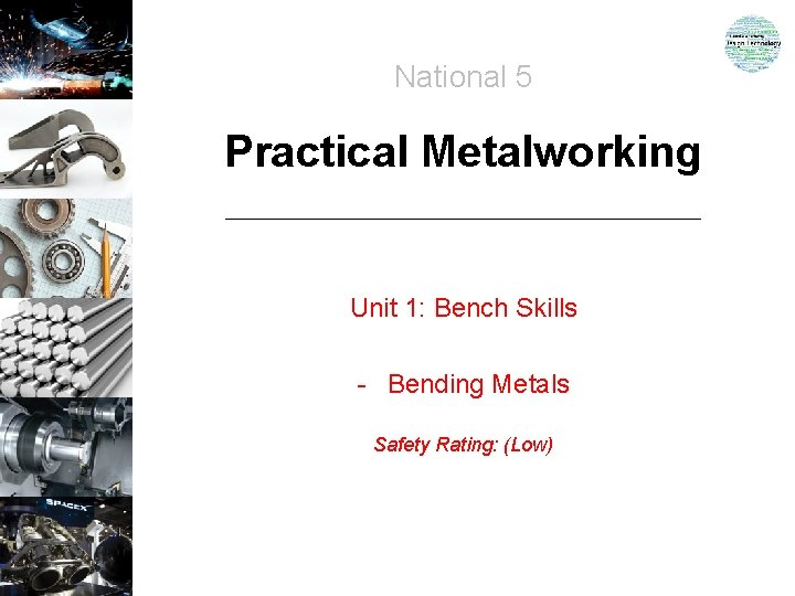 National 5 Practical Metalworking Unit 1: Bench Skills - Bending Metals Safety Rating: (Low)