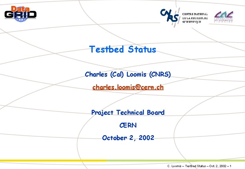 Testbed Status Charles (Cal) Loomis (CNRS) charles. loomis@cern. ch Project Technical Board CERN October