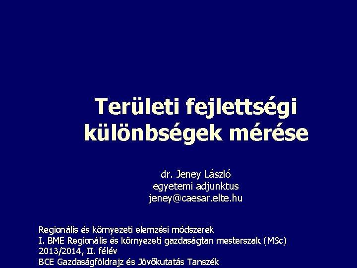 Területi fejlettségi különbségek mérése dr. Jeney László egyetemi adjunktus jeney@caesar. elte. hu Regionális és
