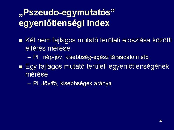 """""""Pszeudo-egymutatós"""" egyenlőtlenségi index n Két nem fajlagos mutató területi eloszlása közötti eltérés mérése –"""