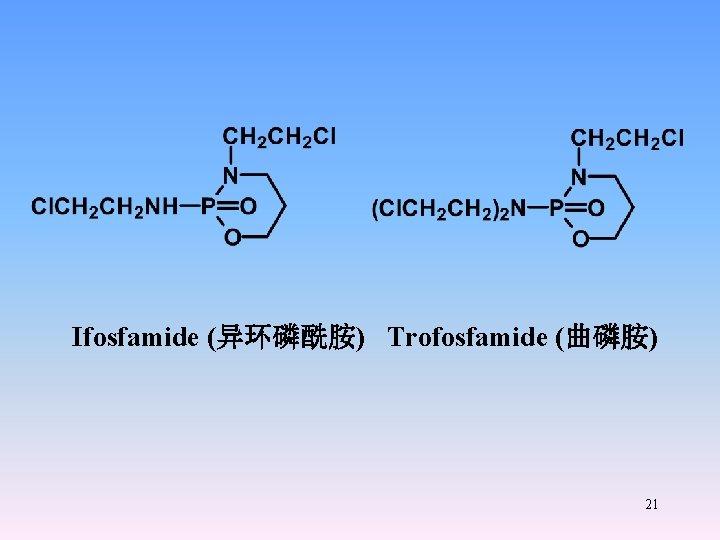 Ifosfamide (异环磷酰胺) Trofosfamide (曲磷胺) 21