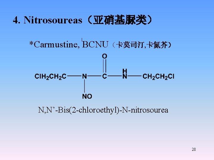 4. Nitrosoureas(亚硝基脲类) *Carmustine, BCNU(卡莫司汀, 卡氮芥) N, N'-Bis(2 -chloroethyl)-N-nitrosourea 28