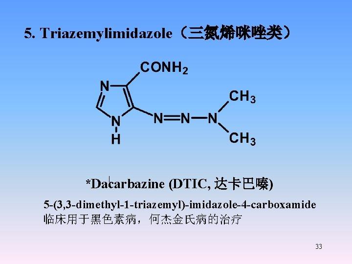 5. Triazemylimidazole(三氮烯咪唑类) *Dacarbazine (DTIC, 达卡巴嗪) 5 -(3, 3 -dimethyl-1 -triazemyl)-imidazole-4 -carboxamide 临床用于黑色素病,何杰金氏病的治疗 33