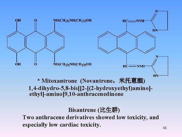 * Mitoxantrone (Novantrone,米托蒽醌) 1, 4 -dihydro-5, 8 -bis[[2 -[(2 -hydroxyethyl)amino]ethyl]-amino]9, 10 -anthracenedinone Bisantrene (比生群)
